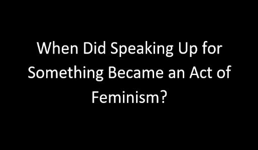 When Did Speaking Up for Something Became an Act of Feminism?